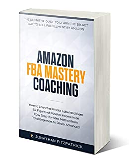 Amazon FBA Mastery Coaching: The Definitive Guide to Learn the Secret Way  to Sell Fulfillment By Amazon: How to Launch a Private Label and Earn Six