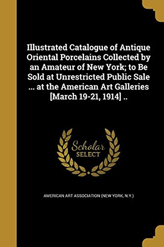 Download Illustrated Catalogue of Antique Oriental Porcelains Collected by an Amateur of New York; To Be Sold at Unrestricted Public Sale ... at the American Art Galleries [March 19-21, 1914] .. ebook