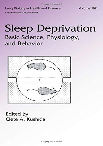 Sleep Deprivation: Basic Science, Physiology and Behavior (Lung Biology in Health and Disease) (Sleep Deprivation Basic Science Physiology And Behavior)