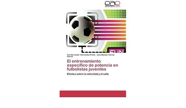 El entrenamiento específico de potencia en futbolistas juveniles: Efectos sobre la velocidad y el salto (Spanish Edition): Yuri Hernando Hernandez Prieto, ...