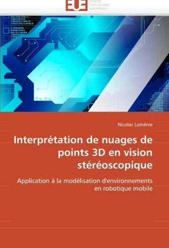 Interpr??tation de nuages de points 3D en vision st??r??oscopique: Application ?? la mod??lisation d'environnements en robotique mobile by Nicolas Lom??nie (2010-07-08)