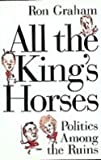 All The King's Horses: Politics Among The Ruins by Ron Graham front cover