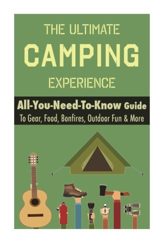 Camping: The Ultimate Camping Experience: Your All-You-Need-To-Know Guide To Gear, Food, Bonfires, Outdoor Fun & Mor
