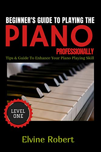 Beginner's Guide to Playing the Piano Professionally: Tips & Guide to Enhance Your Piano Playing Skill (The Gateway to Perfection Book 1)