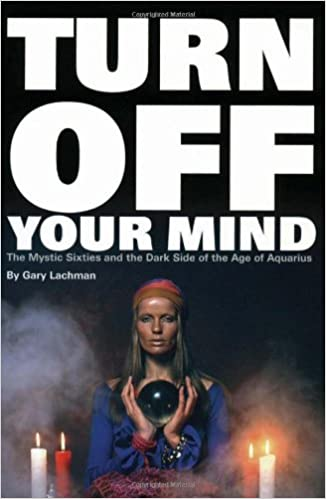 Turn Off Your Mind: The Mystic Sixties and the Dark Side of the Age of  Aquarius: Gary Lachman: 9780971394230: Amazon.com: Books