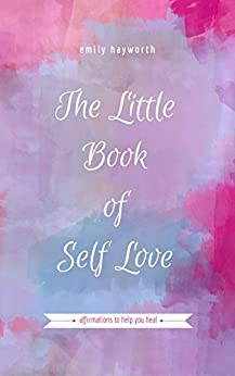 The Little Book of Self Love: Affirmations to Help you Heal by [Hayworth, Emily]