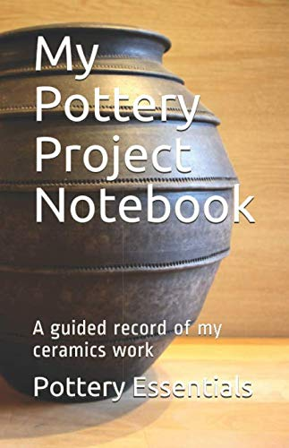 My Pottery Project Notebook: A guided record of my ceramics work : A project journal with 104 pages designed by an experienced potter : Record your ... and advanced potters or ceramics students