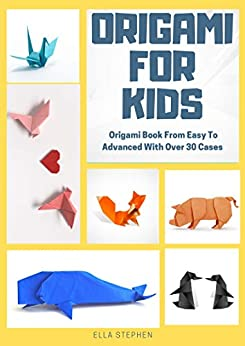 Origami For Kids - Origami Book From Easy To Advanced With Over 30 Cases by [Stephen, Ella]