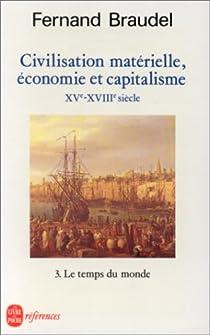 Civilisation matérielle, économie et capitalisme, XVe-XVIIIe siècle. Tome 3 : Le Temps du Monde par Braudel