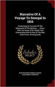 Narrative Of A Voyage To Senegal In 1816: Comprising An Account Of The Shipwreck Of The Medusa ... : Illustr. With The Notes Of M. Bredif, And ... A Plan Of The Raft And A Portr. Of King Zaide
