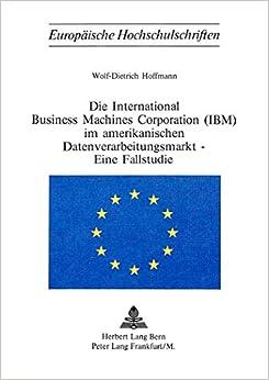 Die International Business Machines Corporation (IBM) Im Amerikanischen Datenverarbeitungsmarkt - Eine Fallstudie (Europaeische Hochschulschriften / European University Studie)