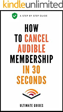 How To Cancel Audible Membership: A Simple Step By Step Guide On How To Cancel Audible Membership in 30 Seconds With Actual Screenshots (User Guides Book 4)
