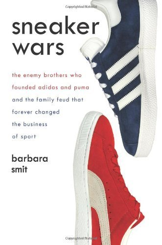Sneaker Wars: The Enemy Brothers Who Founded Adidas and Puma and the Family Feud That Forever Changed the Business of Sport...