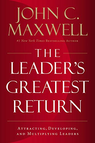 The Leaders Greatest Return: Attracting, Developing, and Multiplying Leaders John C. Maxwell