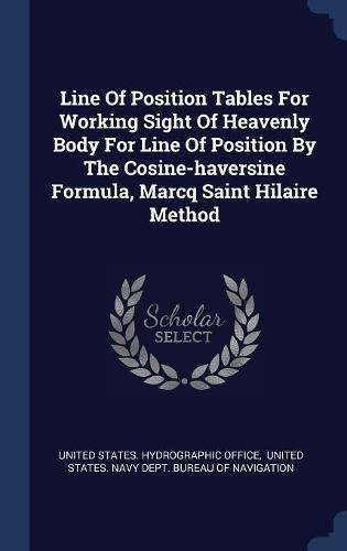 Line Of Position Tables For Working Sight Of Heavenly Body For Line Of Position By The Cosine-haversine Formula, Marcq Saint Hilaire Method PDF