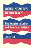 Workingmen's Democracy : The Knights of Labor and American Politics, Fink, Leon, 0252012569