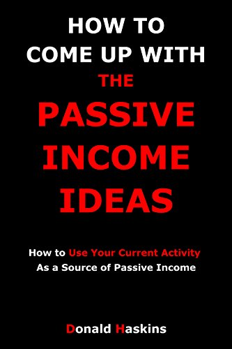 HOW TO COME UP WITH THE PASSIVE INCOME IDEAS: How to Use Your Current Activity As a Source of Passive Income