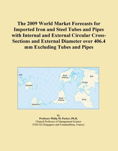 The 2009 World Market Forecasts for Imported Iron and Steel Tubes and Pipes with Internal and External Circular Cross-Sections and External Diameter over 406.4 mm Excluding Tubes and Pipes