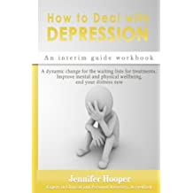 How to Deal With Depression: An interim guide workbook: A dynamic change for the waiting lists for treatments, Improve mental and physical wellbeing, end your distress now