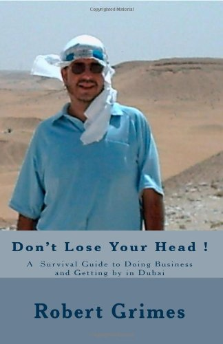Don't Lose Your Head !: A  Survival Guide To Doing Business And Getting By In Dubai