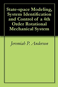 State-space Modeling, System Identification and Control of a 4th Order Rotational Mechanical System by [Anderson, Jeremiah P.]