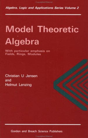 Model Theoretic Algebra With Particular Emphasis on Fields, Rings, Modules (Algebra, Logic and Applications, Vol 2)