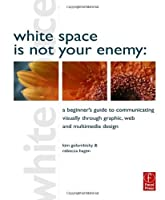 White Space is Not Your Enemy: A Beginner's Guide to Communicating Visually through Graphic, Web and Multimedia Design Front Cover