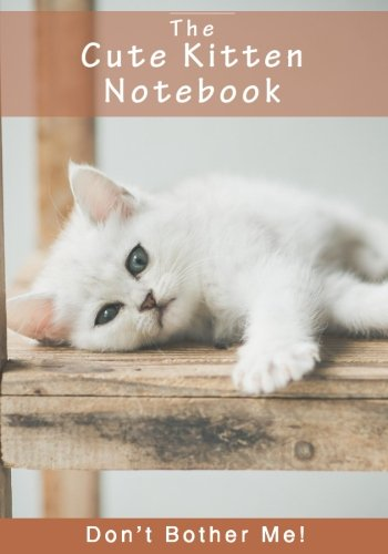 Read Online The Cute Kitten Notebook - Don't Bother Me! (Inspirational Notebooks, Diaries and Journals for Cat Lovers and Cat Moms) ebook