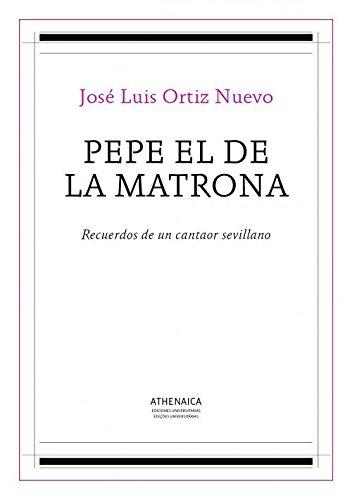 Pepe el de la Matrona: Recuerdos de un cantaor sevillano (Flamenco y cultura popular) por Ortiz Nuevo, José Luis
