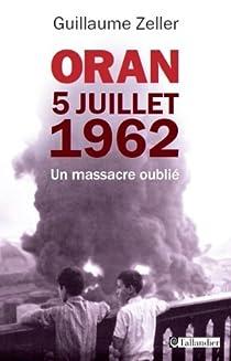 Oran : 5 juillet 1962 : Un massacre oublié par Zeller