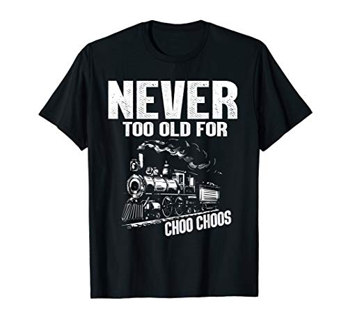 Never Too Old For Choo Choos Trains T-Shirt