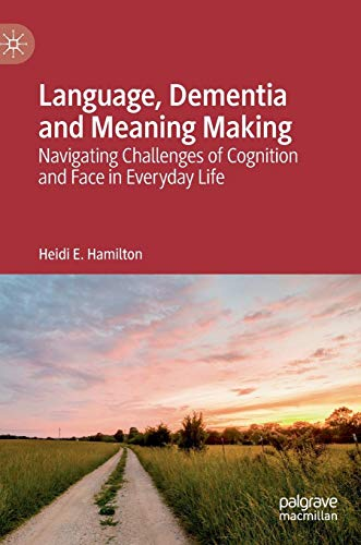 Language, Dementia and Meaning Making: Navigating Challenges of Cognition and Face in Everyday Life (Cognitive Stylistics Language And Cognition In Text Analysis)