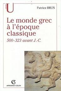 Le monde grec à l'époque classique, 500-323 avant J.-C. par Patrice Brun