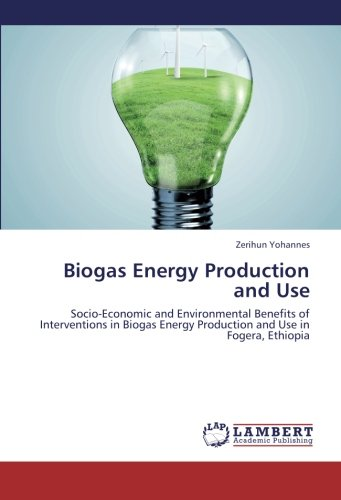 Download Biogas Energy Production and Use: Socio-Economic and Environmental Benefits of Interventions in Biogas Energy Production and Use in Fogera, Ethiopia PDF