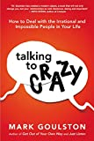 Talking to Crazy: How to Deal with the Irrational and Impossible People in Your Life