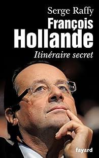 François Hollande : Itinéraire secret par Serge Raffy
