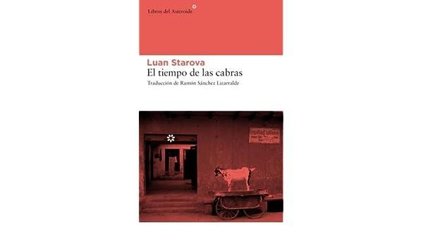 Tiempo De Las Cabras,El: 36 (Libros del Asteroide): Amazon.es: Starova, Luan, Sánchez Lizarralde, Ramón: Libros