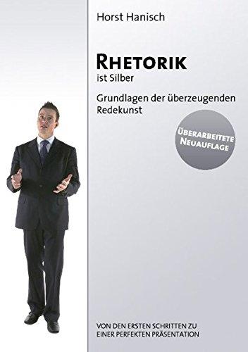 Rhetorik ist Silber: Grundlagen der überzeugenden Redekunst. Von den ersten Schritten zu einer perfekten Präsentation.