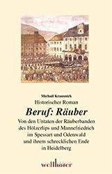 Beruf Räuber: Von den Untaten der Räuberbanden des Hölzerlips und Mannefriedrich im Spessart und Odenwald und ihrem schrecklichen Ende in Heidelberg