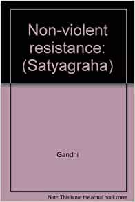 Non-violent resistance: (Satyagraha): Gandhi: Amazon.com ... Non Violent Resistance Satyagraha