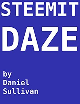 STEEMIT DAZE: My time on STEEMIT (2017-2018) by [Sullivan, Daniel]