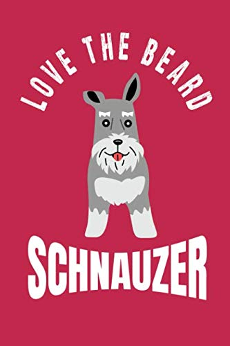 (Love The Beard Schnauzer: Bearded Schnauzer Moms, Dads, Sisters and Brothers, for Lovers and Owners of Standard, Miniature or Giant Schnauzer Dogs.)