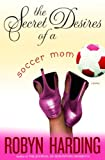 The Secret Desires of a Soccer Mom, Robyn Harding, 0345476301