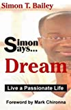 Simon Says Dream : Live a Passionate Life, Simon T. Bailey, 0972991204