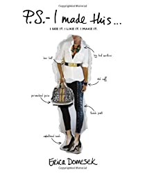 P.S.-- I Made This ...: I See it. I Like it. I Make it: An Inspired Guide to Designer DIY Fashion and Style