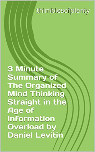 3 Minute Summary of The Organized Mind Thinking Straight in the Age of Information Overload by Daniel Levitin (thimblesofplenty 3 Minute Business Book Summary Series 1) (The Organized Mind Daniel Levitin)