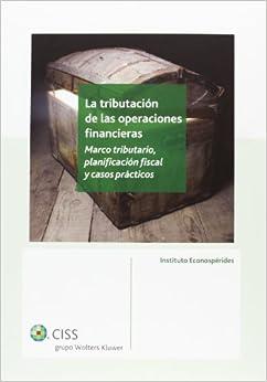 José María Domínguez Martínez - La Tributación De Las Operaciones Financieras: Marco Tributario, Planificación Fiscal Y Casos Prácticos