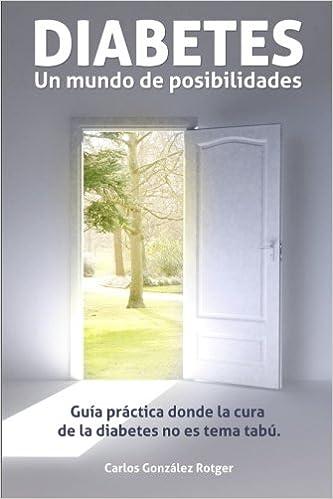 DIABETES: Un mundo de posibilidades: Guia practica donde la cura de la diabetes no es tema tabu (Spanish Edition): Carlos Gonzalez Rotger: 9781484111215: ...
