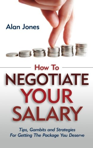 How To Negotiate Your Salary  Tips  Gambits And Strategies For Getting The Package You Deserve