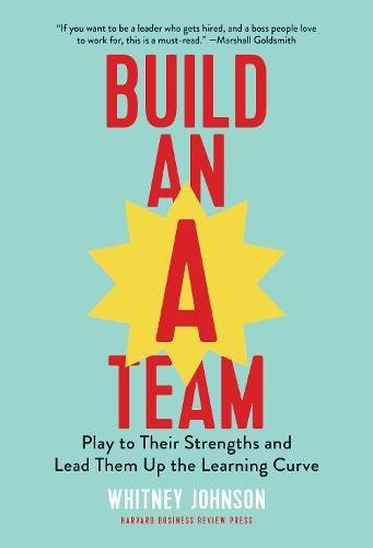 Build an A-Team: Play to Their Strengths and Lead Them Up the Learning Curve